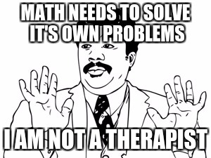 Neil deGrasse Tyson |  MATH NEEDS TO SOLVE IT'S OWN PROBLEMS; I AM NOT A THERAPIST | image tagged in memes,neil degrasse tyson | made w/ Imgflip meme maker
