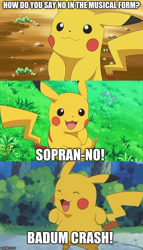 Bad Music Pun | HOW DO YOU SAY NO IN THE MUSICAL FORM? SOPRAN-NO! BADUM CRASH! | image tagged in bad pun pikachu,memes | made w/ Imgflip meme maker