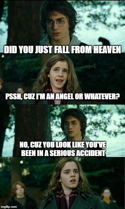 Horny Harry Meme | DID YOU JUST FALL FROM HEAVEN PSSH, CUZ I'M AN ANGEL OR WHATEVER? NO, CUZ YOU LOOK LIKE YOU'VE BEEN IN A SERIOUS ACCIDENT | image tagged in memes,horny harry | made w/ Imgflip meme maker