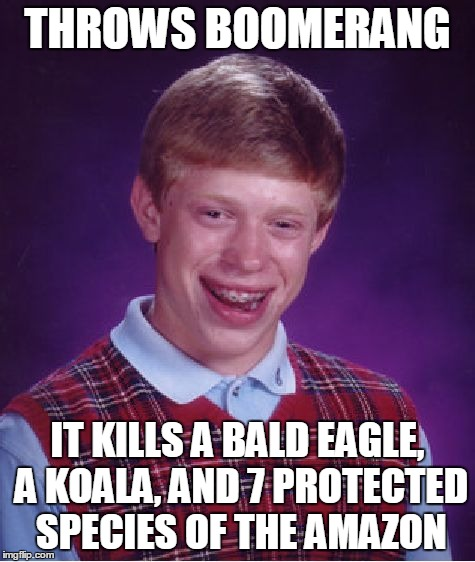 Bad Luck Brian Meme | THROWS BOOMERANG IT KILLS A BALD EAGLE, A KOALA, AND 7 PROTECTED SPECIES OF THE AMAZON | image tagged in memes,bad luck brian | made w/ Imgflip meme maker