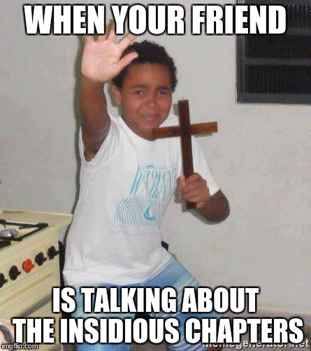 WHEN YOUR FRIEND IS TALKING ABOUT THE INSIDIOUS CHAPTERS | image tagged in scared kid holding a cross | made w/ Imgflip meme maker