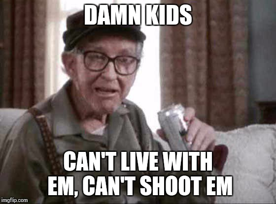 DAMN KIDS CAN'T LIVE WITH EM, CAN'T SHOOT EM | made w/ Imgflip meme maker