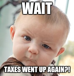 Skeptical Baby Meme | WAIT TAXES WENT UP AGAIN?! | image tagged in memes,skeptical baby | made w/ Imgflip meme maker
