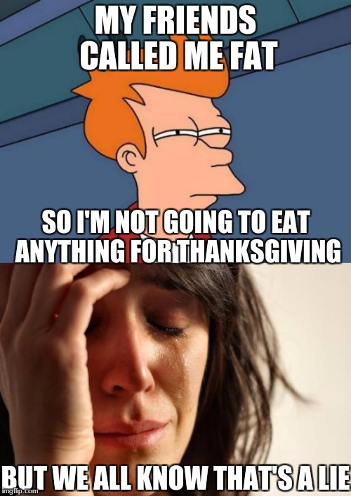 MY FRIENDS CALLED ME FAT SO I'M NOT GOING TO EAT ANYTHING FOR THANKSGIVING BUT WE ALL KNOW THAT'S A LIE | image tagged in first world problems,thanksgiving,fat | made w/ Imgflip meme maker