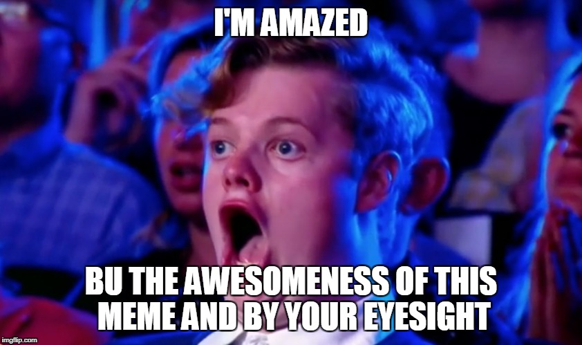 Surprised Open Mouth | I'M AMAZED BU THE AWESOMENESS OF THIS MEME AND BY YOUR EYESIGHT | image tagged in surprised open mouth | made w/ Imgflip meme maker