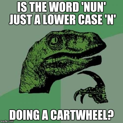 Philosoraptor Meme | IS THE WORD 'NUN' JUST A LOWER CASE 'N' DOING A CARTWHEEL? | image tagged in memes,philosoraptor | made w/ Imgflip meme maker