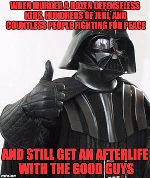 star wars  | WHEN MURDER A DOZEN DEFENSELESS KIDS, HUNDREDS OF JEDI, AND COUNTLESS PEOPLE FIGHTING FOR PEACE AND STILL GET AN AFTERLIFE WITH THE GOOD GUY | image tagged in star wars | made w/ Imgflip meme maker