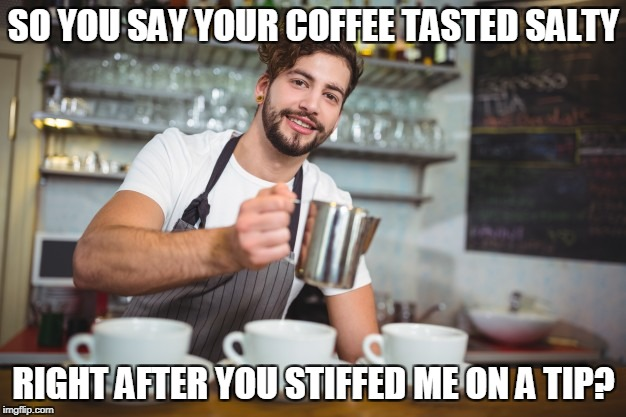 SO YOU SAY YOUR COFFEE TASTED SALTY RIGHT AFTER YOU STIFFED ME ON A TIP? | made w/ Imgflip meme maker