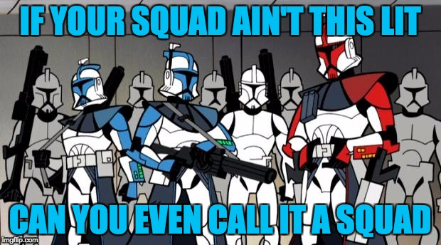 IF YOUR SQUAD AIN'T THIS LIT CAN YOU EVEN CALL IT A SQUAD | image tagged in star wars arc troopers | made w/ Imgflip meme maker