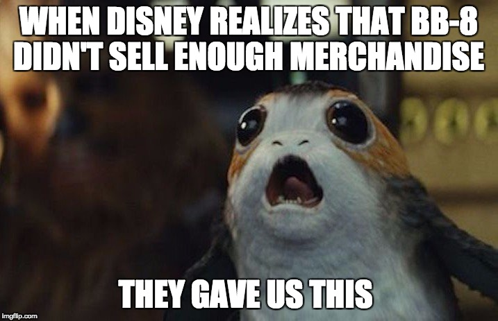Star Wars Porg | WHEN DISNEY REALIZES THAT BB-8 DIDN'T SELL ENOUGH MERCHANDISE THEY GAVE US THIS | image tagged in star wars porg | made w/ Imgflip meme maker
