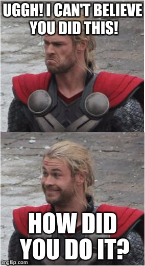 Thor | UGGH! I CAN'T BELIEVE YOU DID THIS! HOW DID YOU DO IT? | image tagged in thor | made w/ Imgflip meme maker