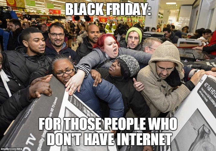 Black Friday Matters | BLACK FRIDAY: FOR THOSE PEOPLE WHO DON'T HAVE INTERNET | image tagged in black friday matters | made w/ Imgflip meme maker