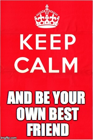 Keep Calm and Be Your Own Best Friend meme