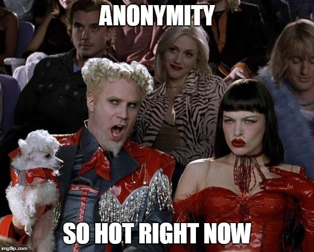 Mugatu So Hot Right Now Meme | ANONYMITY SO HOT RIGHT NOW | image tagged in memes,mugatu so hot right now | made w/ Imgflip meme maker
