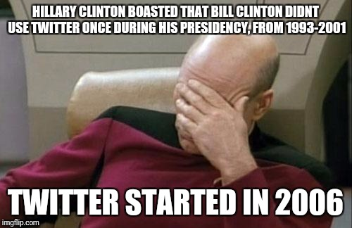 Hillary: not familiar with Twitter's origins | HILLARY CLINTON BOASTED THAT BILL CLINTON DIDNT USE TWITTER ONCE DURING HIS PRESIDENCY, FROM 1993-2001 TWITTER STARTED IN 2006 | image tagged in memes,captain picard facepalm,hillary clinton,bill clinton,twitter | made w/ Imgflip meme maker