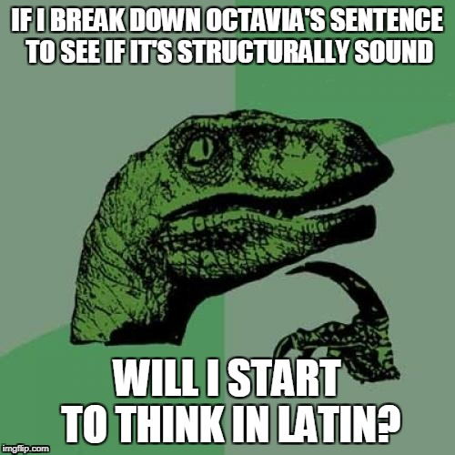 Philosoraptor Meme | IF I BREAK DOWN OCTAVIA'S SENTENCE TO SEE IF IT'S STRUCTURALLY SOUND WILL I START TO THINK IN LATIN? | image tagged in memes,philosoraptor | made w/ Imgflip meme maker