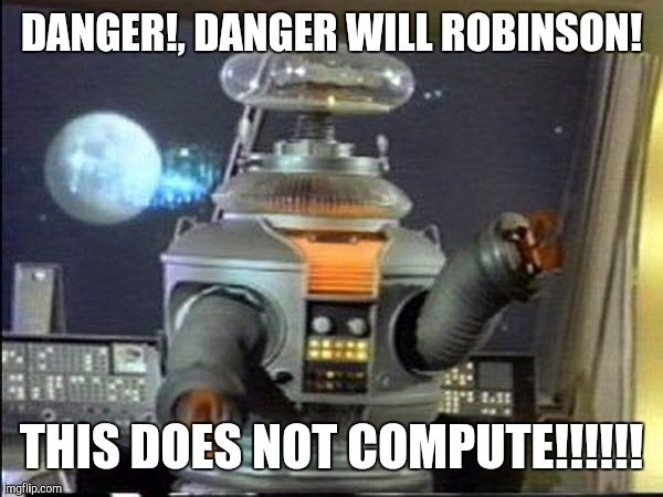Lost in Space - Robot-Warning | DANGER!, DANGER WILL ROBINSON! THIS DOES NOT COMPUTE!!!!!! | image tagged in lost in space - robot-warning | made w/ Imgflip meme maker