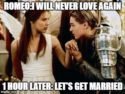romeo and juliet | ROMEO:I WILL NEVER LOVE AGAIN 1 HOUR LATER: LET'S GET MARRIED | image tagged in romeo and juliet | made w/ Imgflip meme maker