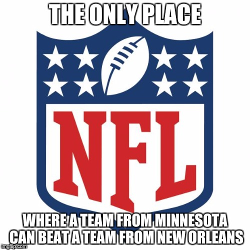 nfl logic | THE ONLY PLACE WHERE A TEAM FROM MINNESOTA CAN BEAT A TEAM FROM NEW ORLEANS | image tagged in nfl logic | made w/ Imgflip meme maker