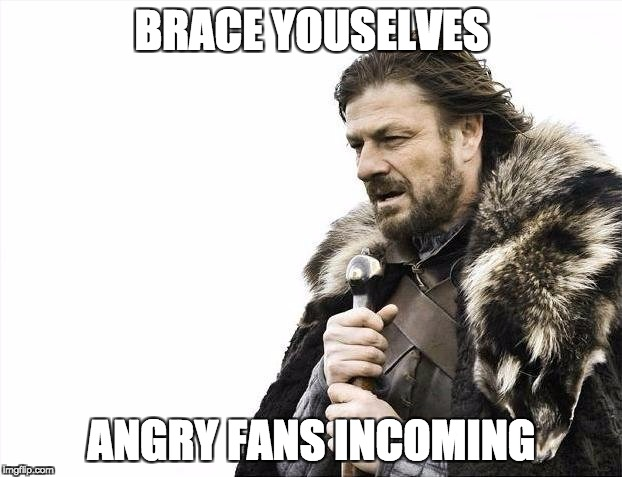 Brace Yourselves X is Coming Meme | BRACE YOUSELVES ANGRY FANS INCOMING | image tagged in memes,brace yourselves x is coming | made w/ Imgflip meme maker