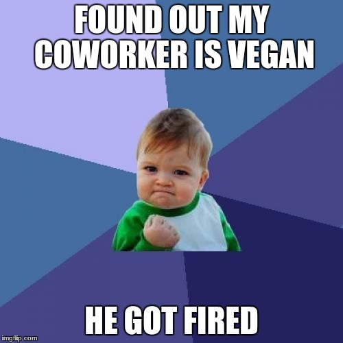 Success Kid | FOUND OUT MY COWORKER IS VEGAN HE GOT FIRED | image tagged in memes,success kid | made w/ Imgflip meme maker