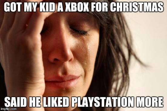 First World Problems | GOT MY KID A XBOX FOR CHRISTMAS SAID HE LIKED PLAYSTATION MORE | image tagged in memes,first world problems | made w/ Imgflip meme maker