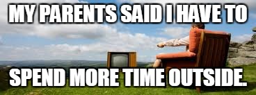 Everyone wants to do this. | MY PARENTS SAID I HAVE TO SPEND MORE TIME OUTSIDE. | image tagged in memes,outside,tv,television | made w/ Imgflip meme maker