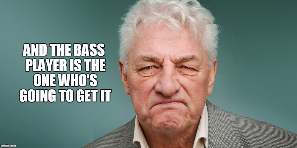 AND THE BASS PLAYER IS THE ONE WHO'S GOING TO GET IT | made w/ Imgflip meme maker