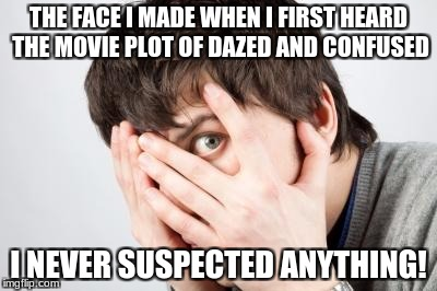 Scared Man | THE FACE I MADE WHEN I FIRST HEARD THE MOVIE PLOT OF DAZED AND CONFUSED I NEVER SUSPECTED ANYTHING! | image tagged in scared man | made w/ Imgflip meme maker