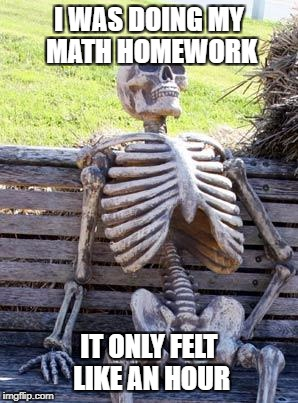 My Homework Took This Long!!! | I WAS DOING MY MATH HOMEWORK IT ONLY FELT LIKE AN HOUR | image tagged in memes,waiting skeleton,homework,school,funny | made w/ Imgflip meme maker