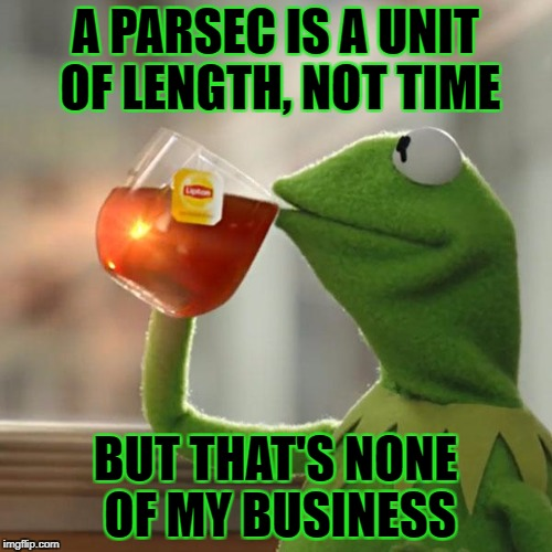 But Thats None Of My Business Meme | A PARSEC IS A UNIT OF LENGTH, NOT TIME BUT THAT'S NONE OF MY BUSINESS | image tagged in memes,but thats none of my business,kermit the frog | made w/ Imgflip meme maker