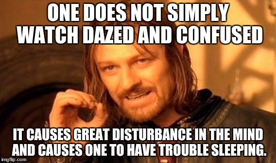 One Does Not Simply Meme | ONE DOES NOT SIMPLY WATCH DAZED AND CONFUSED IT CAUSES GREAT DISTURBANCE IN THE MIND AND CAUSES ONE TO HAVE TROUBLE SLEEPING. | image tagged in memes,one does not simply | made w/ Imgflip meme maker