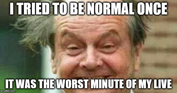 I TRIED TO BE NORMAL ONCE IT WAS THE WORST MINUTE OF MY LIVE | image tagged in grazy jack | made w/ Imgflip meme maker