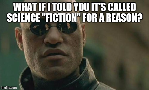 "Matrix Morpheus Meme | WHAT IF I TOLD YOU IT'S CALLED SCIENCE ""FICTION"" FOR A REASON? 