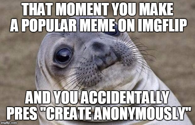 "Ya this is going to be popular | THAT MOMENT YOU MAKE A POPULAR MEME ON IMGFLIP AND YOU ACCIDENTALLY PRES ""CREATE ANONYMOUSLY"" 
