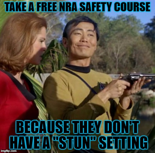 "TAKE A FREE NRA SAFETY COURSE BECAUSE THEY DON'T HAVE A ""STUN"" SETTING 