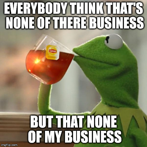 this meme is not of my business | EVERYBODY THINK THAT'S NONE OF THERE BUSINESS BUT THAT NONE OF MY BUSINESS | image tagged in memes,but thats none of my business,kermit the frog | made w/ Imgflip meme maker