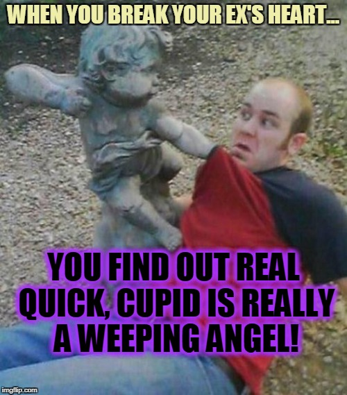 Don't Blink... and don't break overly attached girlfriend's heart! | WHEN YOU BREAK YOUR EX'S HEART... YOU FIND OUT REAL QUICK, CUPID IS REALLY A WEEPING ANGEL! | image tagged in doctor who,weeping angel,cupid,breakup | made w/ Imgflip meme maker