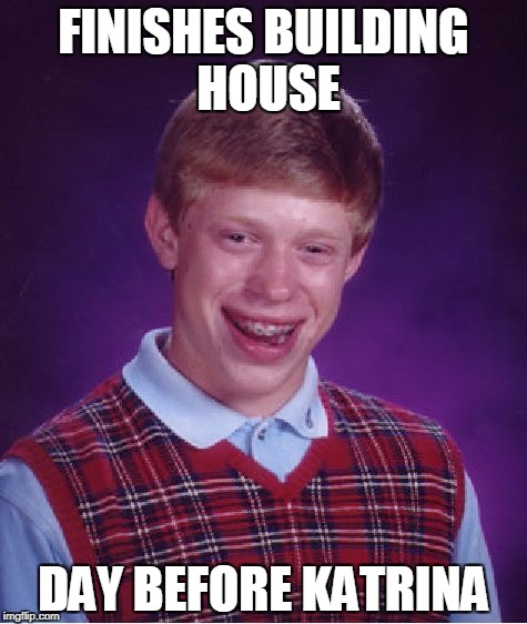 Bad Luck Brian Meme | FINISHES BUILDING HOUSE DAY BEFORE KATRINA | image tagged in memes,bad luck brian | made w/ Imgflip meme maker