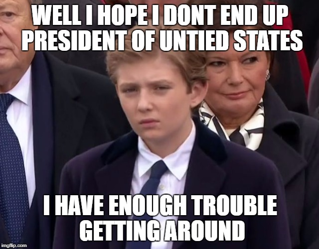 WELL I HOPE I DONT END UP PRESIDENT OF UNTIED STATES I HAVE ENOUGH TROUBLE GETTING AROUND | image tagged in baron trump | made w/ Imgflip meme maker
