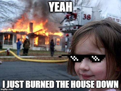 I Burned The House Down Mommy!!! | YEAH I JUST BURNED THE HOUSE DOWN | image tagged in memes,shades,disaster girl,pixelated,funny,mlg | made w/ Imgflip meme maker