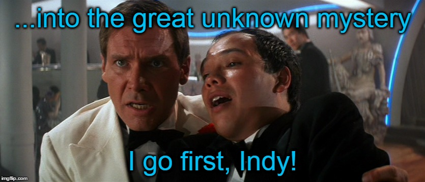 ...into the great unknown mystery I go first, Indy! | made w/ Imgflip meme maker