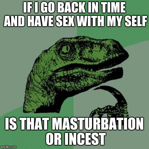 Philosoraptor Meme | IF I GO BACK IN TIME AND HAVE SEX WITH MY SELF IS THAT MASTURBATION OR INCEST | image tagged in memes,philosoraptor | made w/ Imgflip meme maker