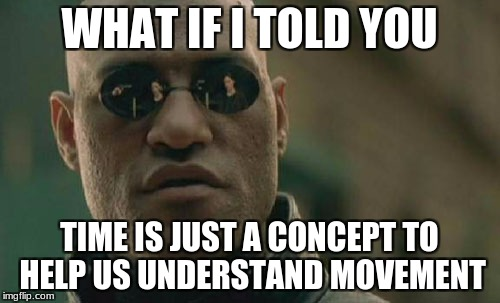Matrix Morpheus Meme | WHAT IF I TOLD YOU TIME IS JUST A CONCEPT TO HELP US UNDERSTAND MOVEMENT | image tagged in memes,matrix morpheus | made w/ Imgflip meme maker
