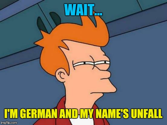 Futurama Fry Meme | WAIT... I'M GERMAN AND MY NAME'S UNFALL | image tagged in memes,futurama fry | made w/ Imgflip meme maker