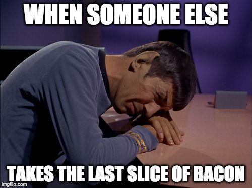 Star Trek Week | WHEN SOMEONE ELSE TAKES THE LAST SLICE OF BACON | image tagged in crying spock,star trek week | made w/ Imgflip meme maker