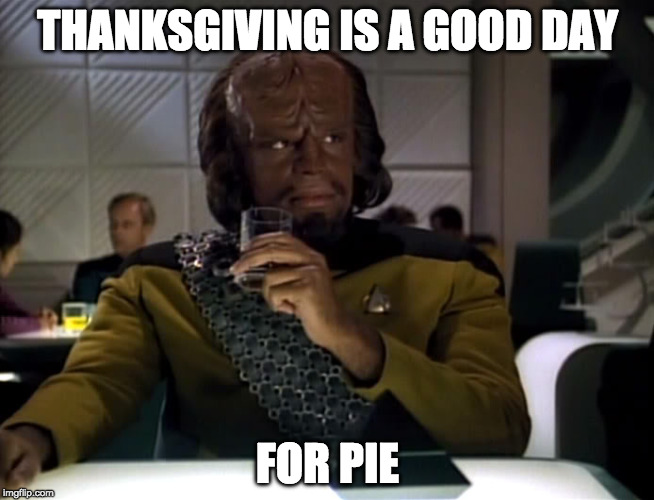 Star Trek Week/Happy Thanksgiving | THANKSGIVING IS A GOOD DAY FOR PIE | image tagged in worf-prune-juice,good day to die,klingon,worf,star trek week | made w/ Imgflip meme maker