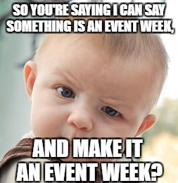 Skeptical Baby Meme | SO YOU'RE SAYING I CAN SAY SOMETHING IS AN EVENT WEEK, AND MAKE IT AN EVENT WEEK? | image tagged in memes,skeptical baby | made w/ Imgflip meme maker