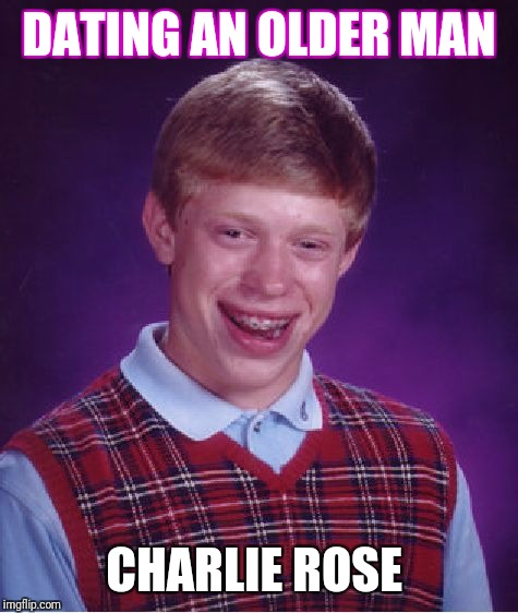 Bad Luck Brian Meme | DATING AN OLDER MAN CHARLIE ROSE | image tagged in memes,bad luck brian | made w/ Imgflip meme maker