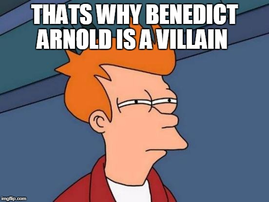 Futurama Fry Meme | THATS WHY BENEDICT ARNOLD IS A VILLAIN | image tagged in memes,futurama fry | made w/ Imgflip meme maker